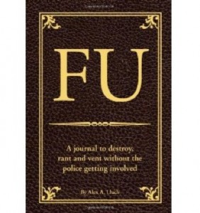 FU- The Journal to Destroy, Rant and Vent Without the Police Becoming Involved